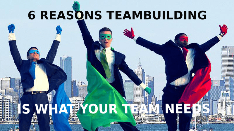 6 REASONS TEAM BUILDING IS WHAT YOUR TEAM NEEDS